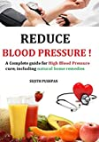 REDUCE BLOOD PRESSURE!: A Complete guide for High Blood Pressure cure; including natural home remedies