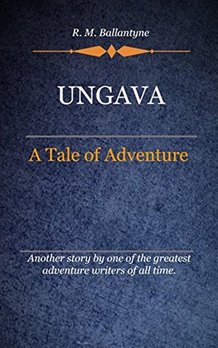 R. M. Ballantyne - Ungava (Illustrated): A Tale Of Adventure