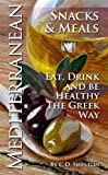 Mediterranean Diet (Mediterranean Diet Snacks & Meals: Eat, Drink And Be Healthy The Greek Way Book 2)