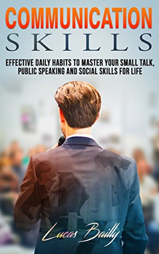 Communication Skills: Effective Daily Habits To Master Your Small Talk And Social Skills For Life (Communication, Social Skills, Small Talk Book 1)