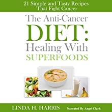 The Anti-Cancer Diet: Healing with Superfoods: 21 Simple and Tasty Recipes That Fight Cancer (       UNABRIDGED) by Linda Harris Narrated by Angel Clark