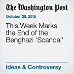 This Week Marks the End of the Benghazi 'Scandal'   Paul Waldman