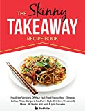 The Skinny Takeaway Recipe Book Healthier Versions of Your Fast Food Favourites: Chinese, Indian, Pizza, Burgers, Southern Style Chicken, Mexican & Mo