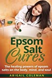 Epsom Salt Cures: The Healing Powers of Epsom Salts on the Body, Mind and Soul (The BEST book for natural, organic, diy, healthy home remedies!)
