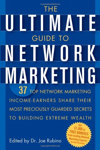 The Ultimate Guide to Network Marketing: 37 Top Network Marketing Income-Earners Share Their Most Preciously-Guarded Secrets to Building Extreme Wealth