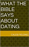 What the Bible Says About Dating by Caleb  Fielding