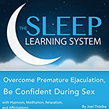 Overcome Premature Ejaculation, Be Confident During Sex with Hypnosis, Meditation, Relaxation, and Affirmations: The Sleep Learning System (       UNABRIDGED) by Joel Thielke Narrated by Joel Thielke