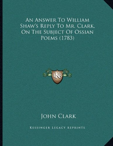 An Answer to William Shaw's Reply to Mr. Clark, on the Subject of Ossian Poems (1783)
