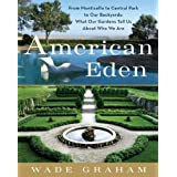 American Eden: From Monticello to Central Park to Our Backyards: What Our Gardens Tell Us About Who We Are ~ Wade Graham