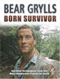 Born Survivor - Survival Techniques From The Most Dangerous Places On Earth: Bear Grylls