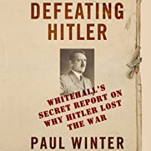 Defeating Hitler: Whitehall's Secret Report on Why Hitler Lost the War (       UNABRIDGED) by Paul Winter Narrated by Alex Wyndham