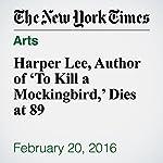 Harper Lee, Author of 'To Kill a Mockingbird,' Dies at 89   William Grimes