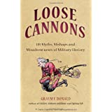 Loose Cannons: 101 Myths, Mishaps and Misadventurers of Military History (General Military) ~ Graeme Donald