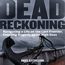 Dead Reckoning: Navigating a Life on the Last Frontier, Courting Tragedy on Its High Seas (       UNABRIDGED) by Dave Atcheson Narrated by Sean Runnette