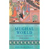 The Mughal World: India's Tainted Paradise ~ Abraham Eraly
