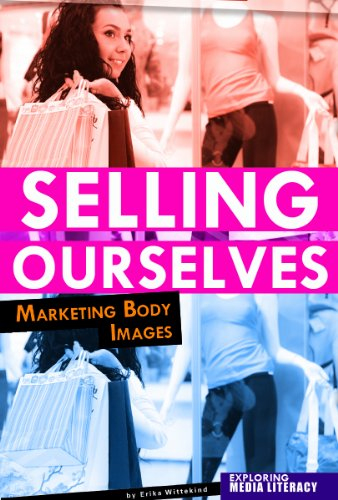 Selling Ourselves: Marketing Body Images (Exploring Media Literacy)