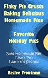 Flaky Pie Crusts Delicious Homemade Pies Recipes: Baking Desserts Pies (Planning Guides Holiday Entertaining Guests Recipes Menus 2)