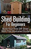 Shed Building For Beginners: Build Your First DIY Shed With This Illustrated Guide
