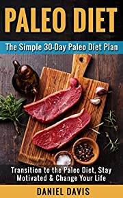 Paleo Diet: The Simple 30-Day Paleo Diet Plan - Transition to the Paleo Diet, Stay Motivated & Change Your Life (Paleo Diet Plan, Paleo Diet for Beginners, Paleo Recipes for Beginners)