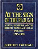 img - for At the Sign of the Plough: Allen and Hanburys and the British Pharmaceutical Industry, 1715-1990 by Tweedale, Geoffrey (1990) Hardcover book / textbook / text book