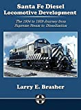 Santa Fe Diesel Locomotive Development: The 1934 to 1959 Journey from Supreme Steam to Dieselization (Santa Fe Locomotive Development)