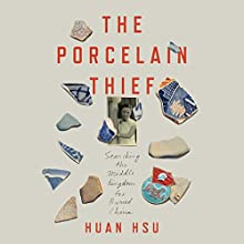 The Porcelain Thief: Searching the Middle Kingdom for Buried China (       UNABRIDGED) by Huan Hsu Narrated by Huan Hsu
