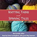 Knitting Yarns and Spinning Tales: A Knitter's Stash of Wit and Wisdom (       UNABRIDGED) by Kari Cornell (editor) Narrated by Greta Cunningham, Meg Swansen