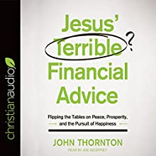 Jesus' Terrible Financial Advice: Flipping the Tables on Peace, Prosperity, and the Pursuit of Happiness Audiobook by John Thornton Narrated by Joe Geoffrey
