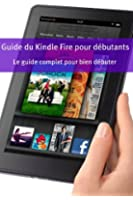 Guide du Kindle Fire pour d�butants: Le guide complet pour bien d�buter