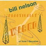 Bill Nelson: Practically Wired Or How I Became Guitarboy [CD]