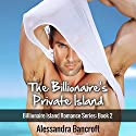 Billionaire Romance: The Billionaire's Private Island: Billionaire Island Romance Series, Book 2 Audiobook by Alessandra Bancroft Narrated by Caitlin Elizabeth