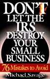 Don't Let The Irs Destroy Your Small Business: Seventy-six Mistakes To Avoid (0201311453) by Savage, Michael