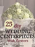 img - for 25 DIY Wedding Centerpieces With Flowers: A Step By Step System For The Flower Novice To Save Money & Avoid Stress (Wedding Ebooks) book / textbook / text book