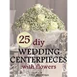 25 DIY Wedding Centerpieces With Flowers: A Step By Step System For The Flower Novice To Save Money & Avoid Stress (Wedding Ebooks Book 1) ~ Chloe Alice Wilson