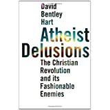 Atheist Delusions: The Christian Revolution and Its Fashionable Enemies ~ David Bentley Hart