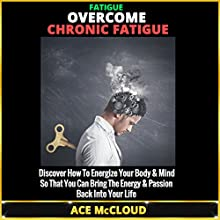Fatigue: Overcome Chronic Fatigue: Discover How to Energize Your Body & Mind So You Can Bring the Energy & Passion Back into Your Life (       UNABRIDGED) by Ace McCloud Narrated by Joshua Mackey