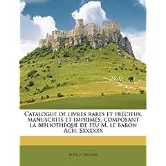 Catalogue de Livres Rares Et PR Cieux, Manuscrits Et Imprim S, Composant La Biblioth Que de Feu M. Le Baron Ach. Sxxxxxx