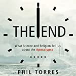 The End: What Science and Religion Tell Us About the Apocalypse | Phil Torres