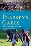 John O'Callaghan Plassey's Gaels - A History of the GAA at NIHE, NCPE, Thomond College and the University of Limerick, 1972-2012