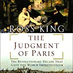 The Judgment of Paris: The Revolutionary Decade that Gave the World Impressionism | Ross King