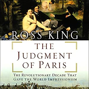 The Judgment of Paris: The Revolutionary Decade that Gave the World Impressionism | [Ross King]