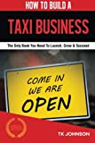 How To Build A Taxi Business (Special Edition): The Only Book You Need To Launch, Grow & Succeed