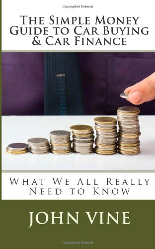 The Simple Money Guide to Car Buying & Car Finance: What We All Really Need to Know: Volume 5 (The Simple Money Guides)
