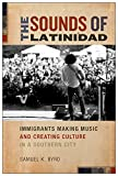 Samuel Kyle Byrd The Sounds of Latinidad: Immigrants Making Music and Creating Culture in a Southern City