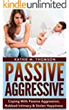 Passive Aggressive: Coping With Passive Aggression, Robbed Intimacy & Stolen Happiness (Passive-Aggression)