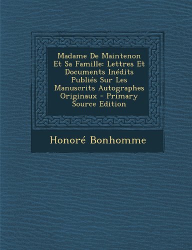 Madame de Maintenon Et Sa Famille: Lettres Et Documents Inedits Publies Sur Les Manuscrits Autographes Originaux