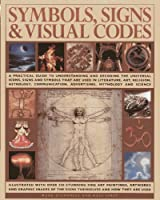 Symbols, Signs & Visual Codes: A Practical Guide To Understanding And Decoding The Universal Icons, Signs And Symbols That Are Used In Literature, ... Advertising, Mythology And Science
