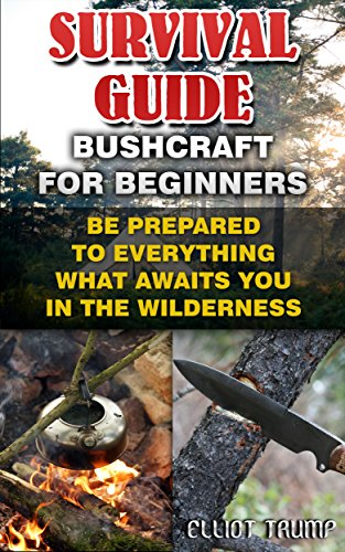 Survival Guide: Bushcraft For Beginners: Be Prepared To Everything What Awaits You In The Wilderness.: (Survival Gear, Survivalist, Survival Tips, Preppers ... hunting, fishing, prepping and foraging) PDF