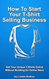 How To Start Your T-Shirt Selling Business: Sell Your Unique T-Shirts Online Without Building An Online Store