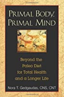 Primal Body, Primal Mind: Beyond the Paleo Diet for Total Health and a Longer Life Front Cover